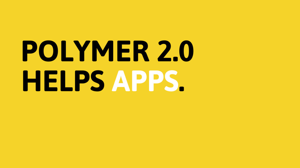 POLYMER 2.0 HELPS APPS.