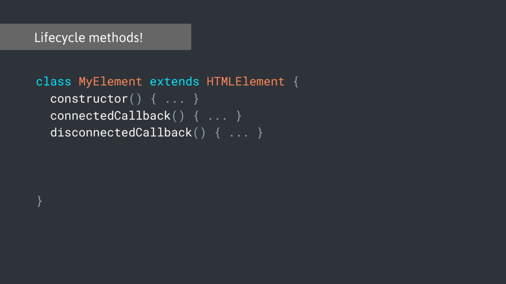 Lifecycle methods! class MyElement extends HTML...