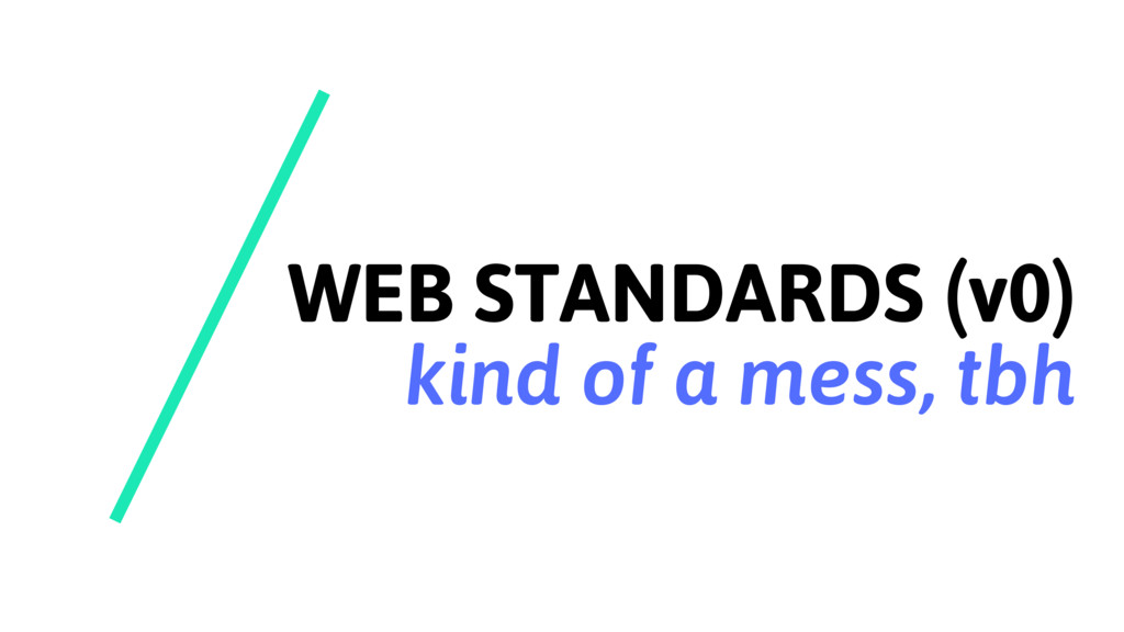 WEB STANDARDS (v0) kind of a mess, tbh