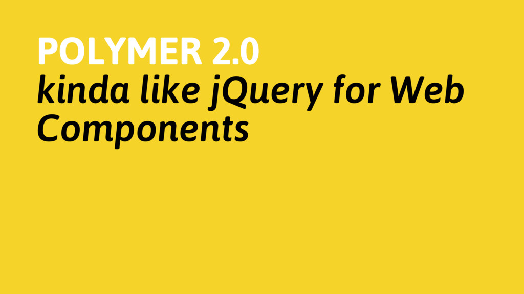 POLYMER 2.0 kinda like jQuery for Web Components