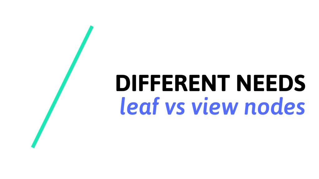 DIFFERENT NEEDS leaf vs view nodes