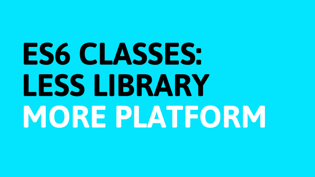 ES6 CLASSES: LESS LIBRARY MORE PLATFORM