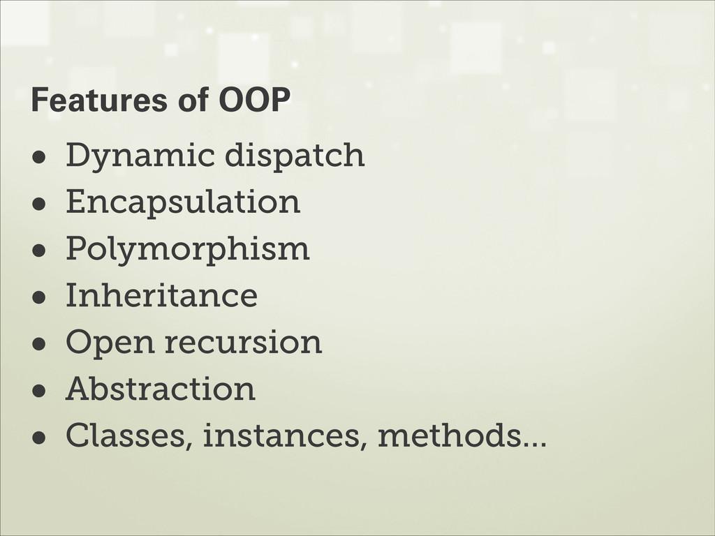 • Dynamic dispatch • Encapsulation • Polymorphi...