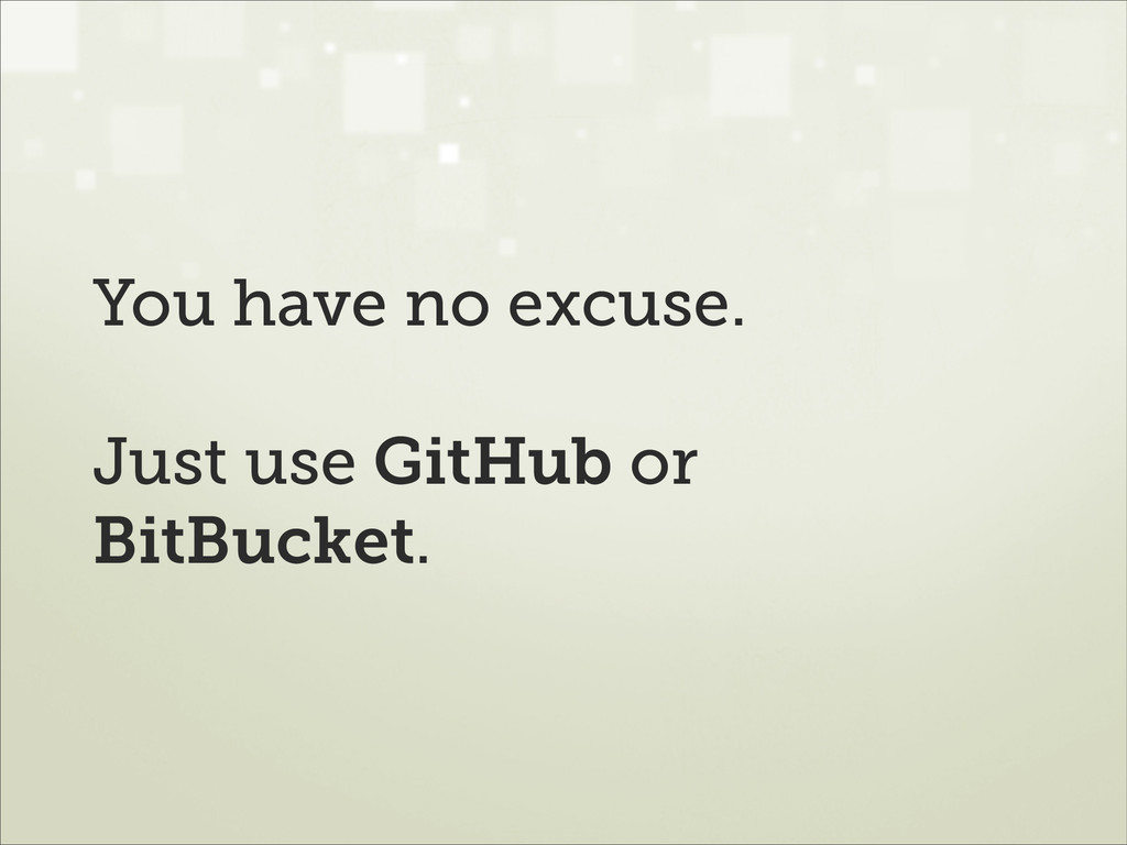 You have no excuse. ! Just use GitHub or BitBuc...