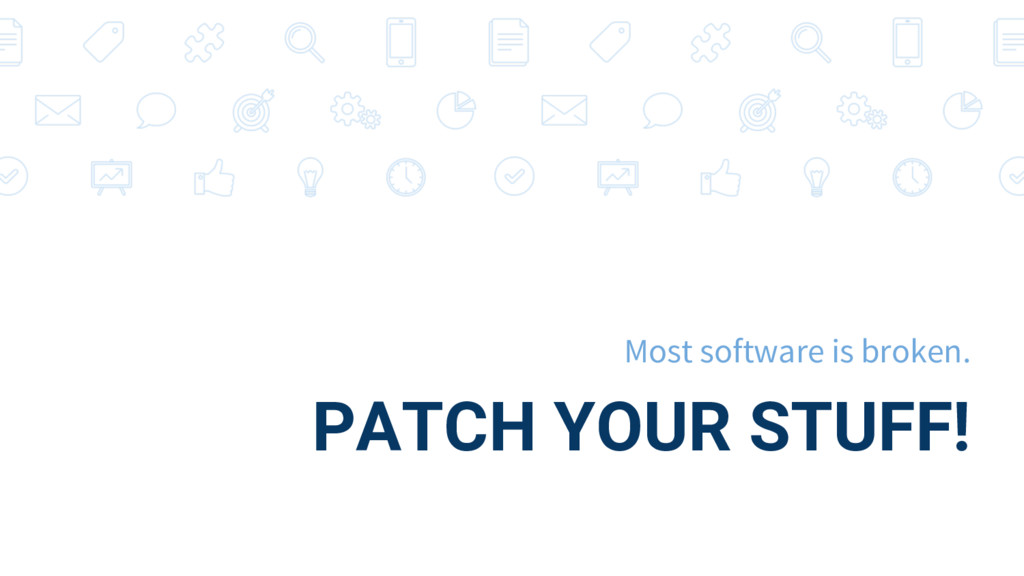 PATCH YOUR STUFF! Most software is broken.