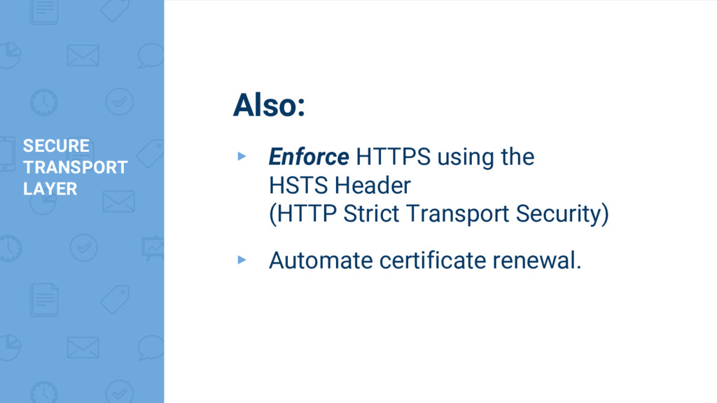 SECURE TRANSPORT LAYER Also: ▸ Enforce HTTPS us...