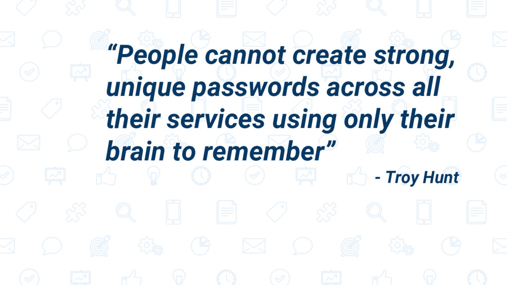 """People cannot create strong, unique passwords ..."