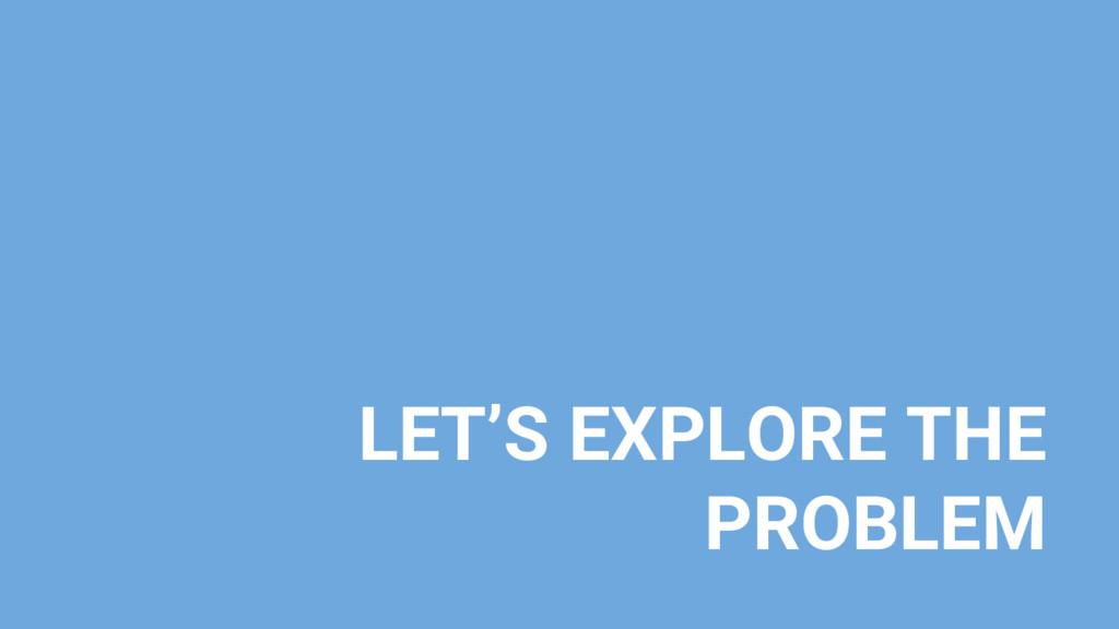 LET'S EXPLORE THE PROBLEM