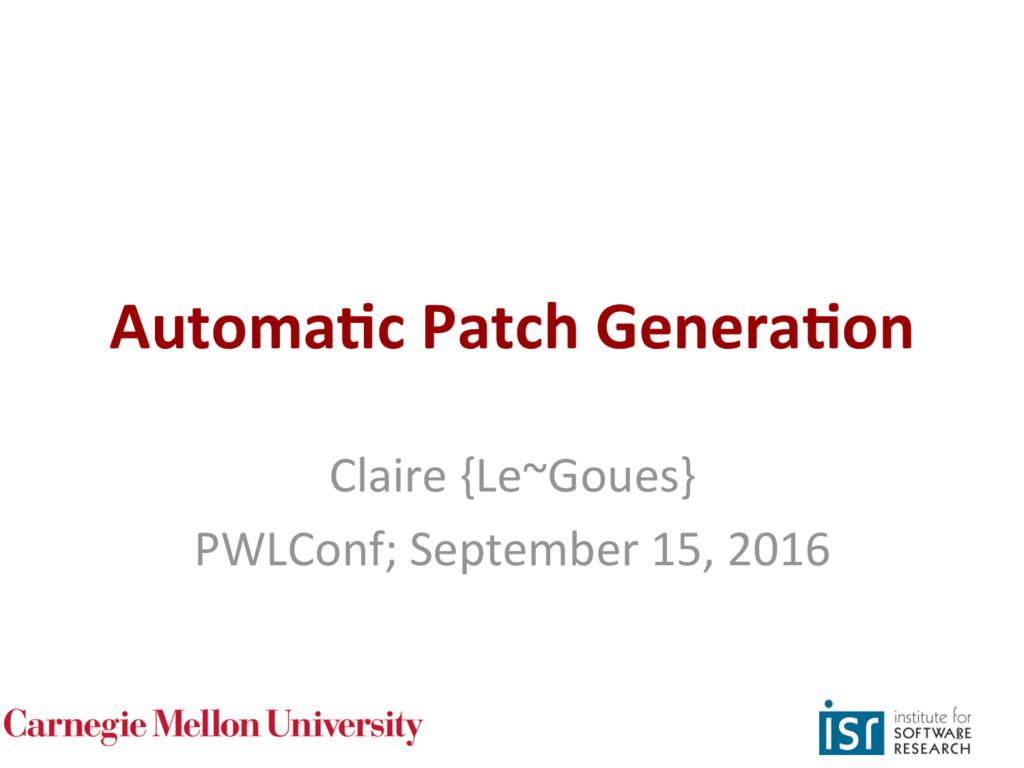 Automa'c Patch Genera'on Claire {Le~Goues} PWLC...
