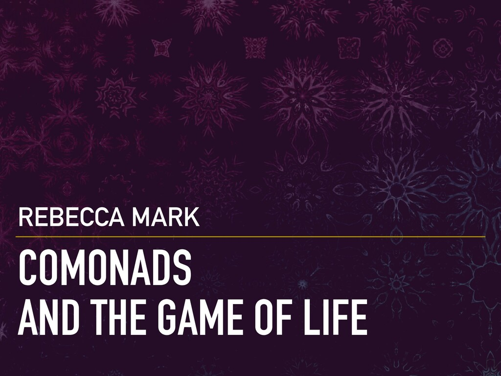 COMONADS AND THE GAME OF LIFE REBECCA MARK
