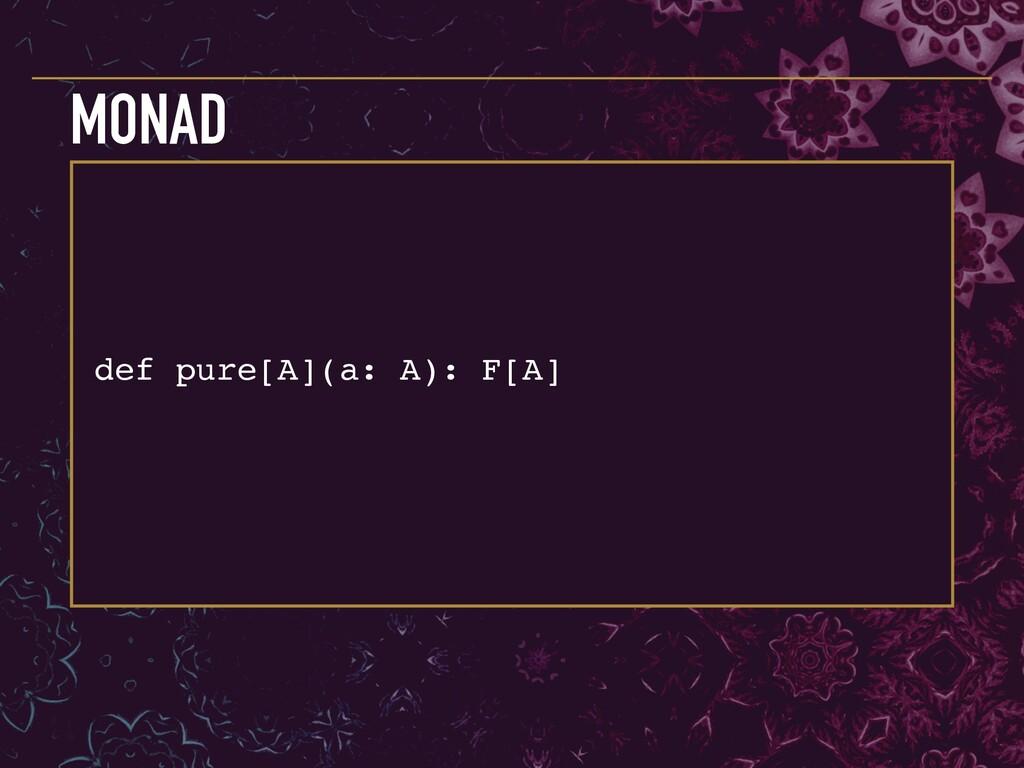 def pure[A](a: A): F[A] MONAD