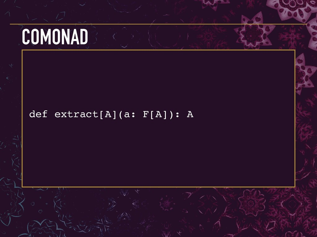 def extract[A](a: F[A]): A COMONAD