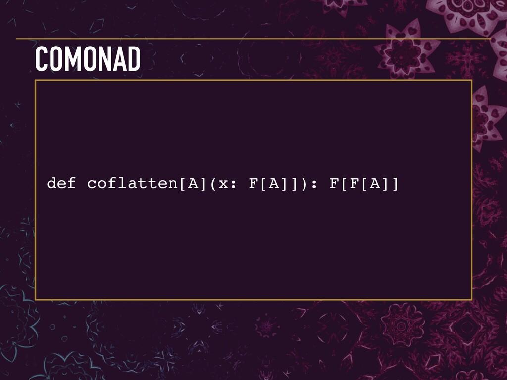 def coflatten[A](x: F[A]]): F[F[A]] COMONAD