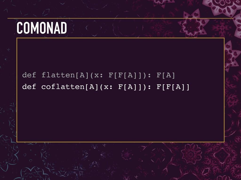 def coflatten[A](x: F[A]]): F[F[A]] COMONAD def...