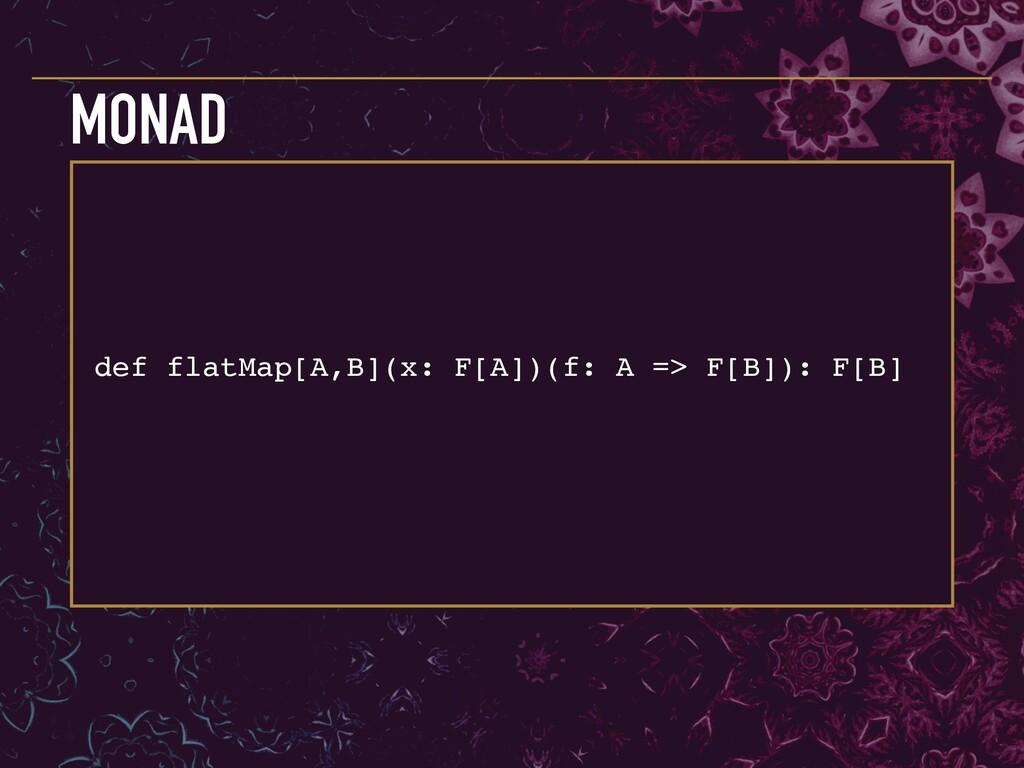 def flatMap[A,B](x: F[A])(f: A => F[B]): F[B] M...