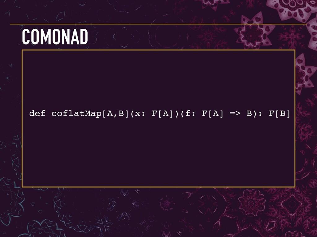 def coflatMap[A,B](x: F[A])(f: F[A] => B): F[B]...