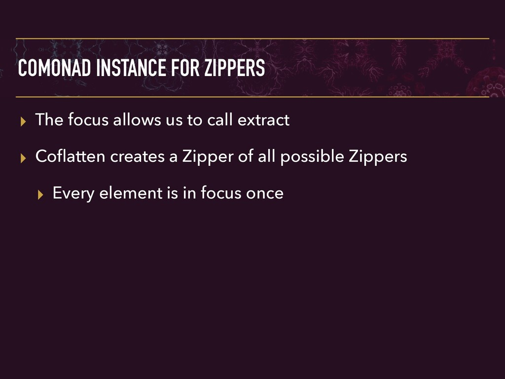 COMONAD INSTANCE FOR ZIPPERS ▸ The focus allows...