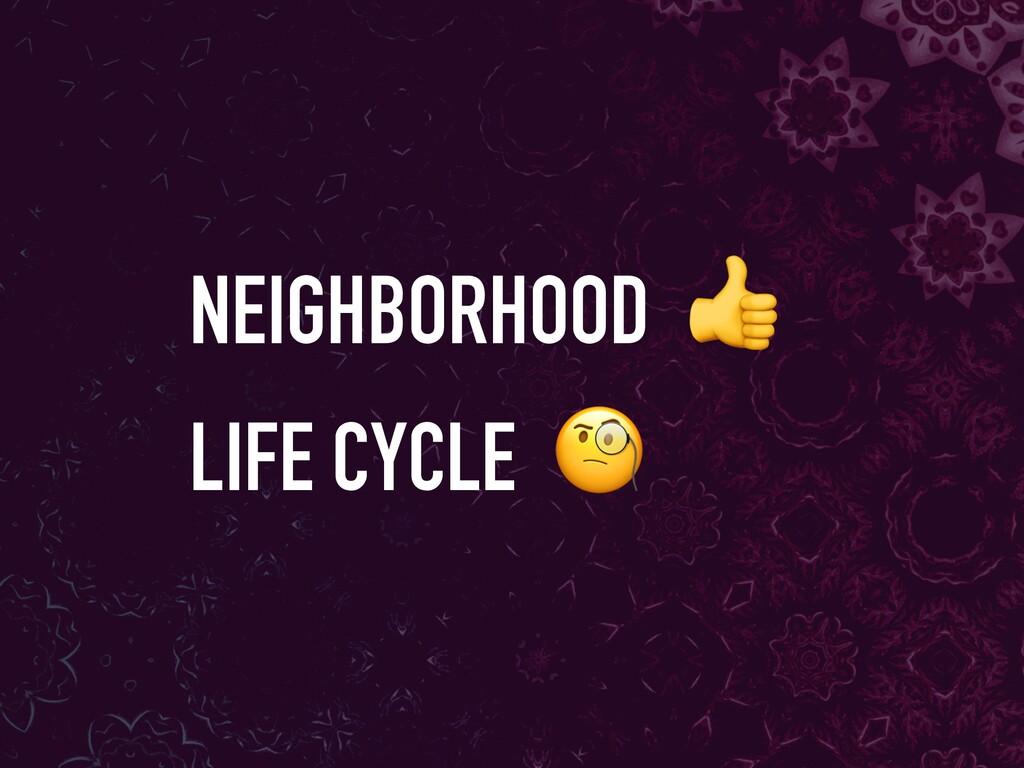 NEIGHBORHOOD  LIFE CYCLE