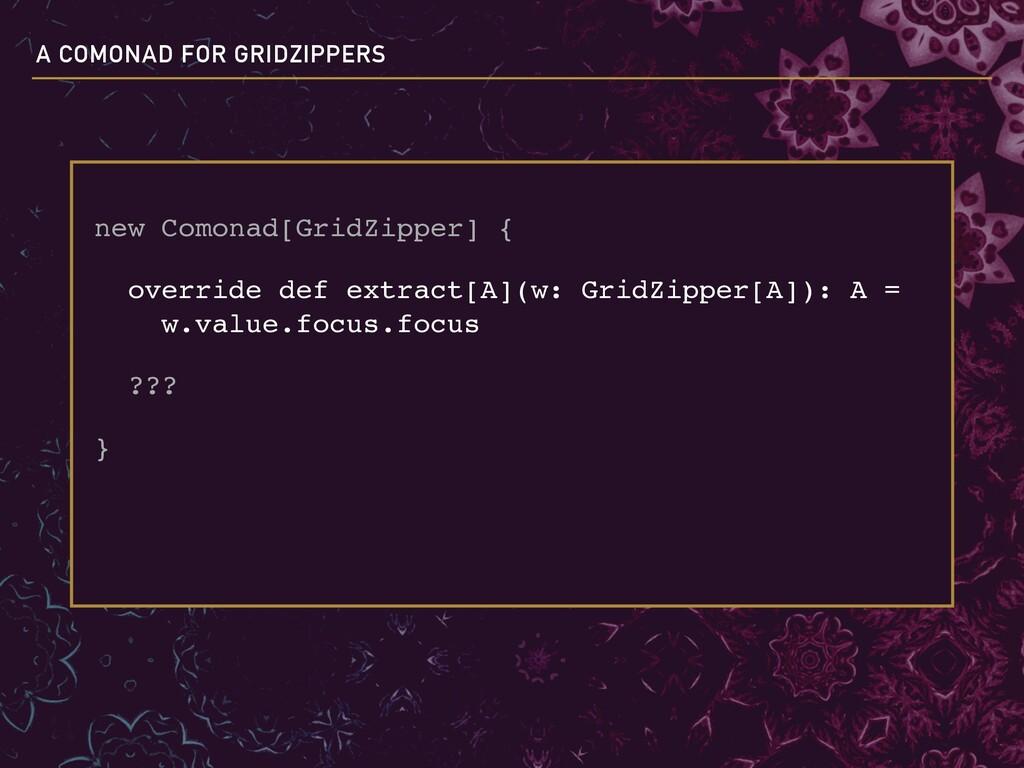 new Comonad[GridZipper] { override def extract[...