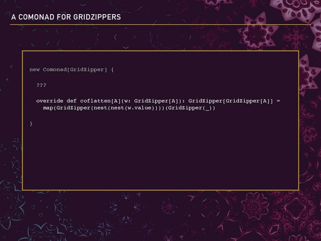 new Comonad[GridZipper] { ??? override def cofl...