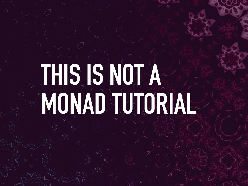 THIS IS NOT A MONAD TUTORIAL