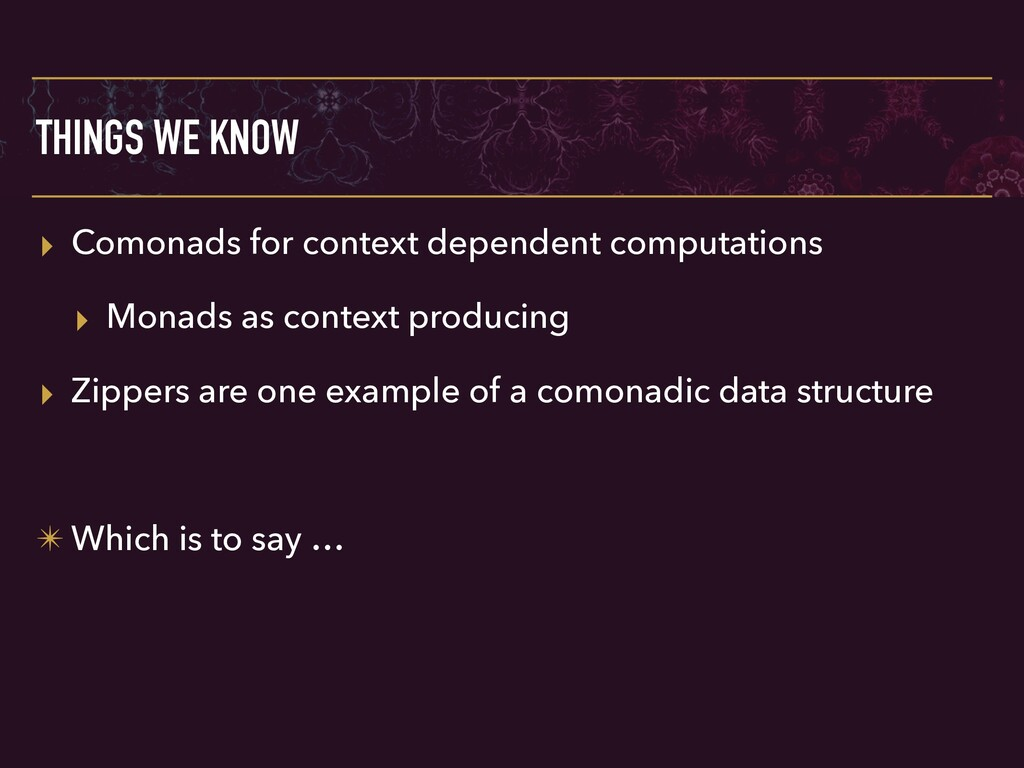 THINGS WE KNOW ▸ Comonads for context dependent...