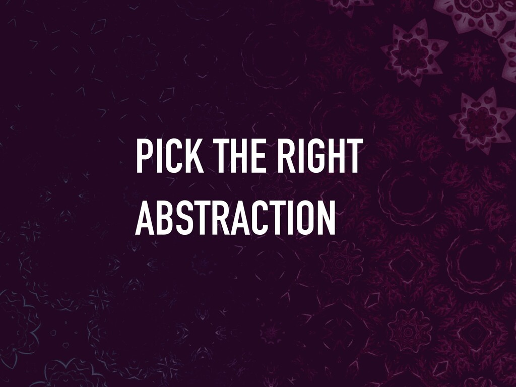 PICK THE RIGHT ABSTRACTION