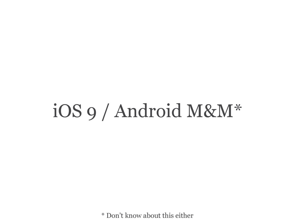 iOS 9 / Android M&M* * Don't know about this ei...