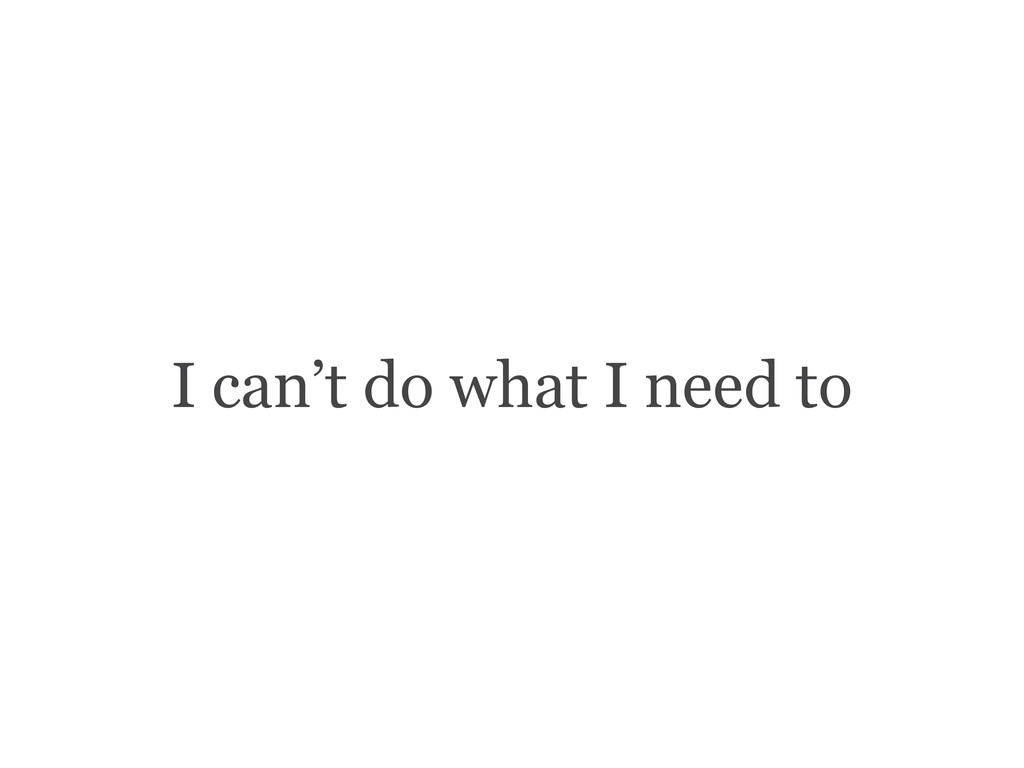 I can't do what I need to