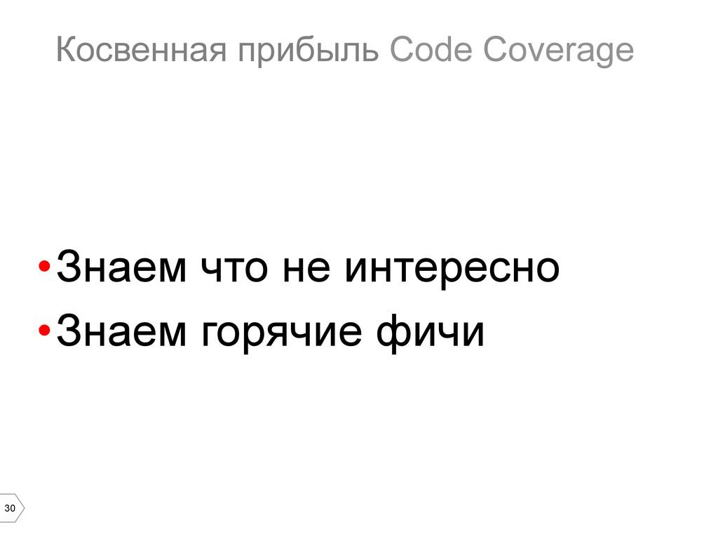30 Косвенная прибыль Code Coverage •Знаем что ...