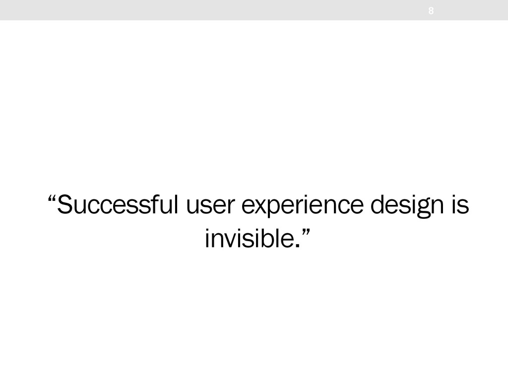 """Successful user experience design is invisible..."