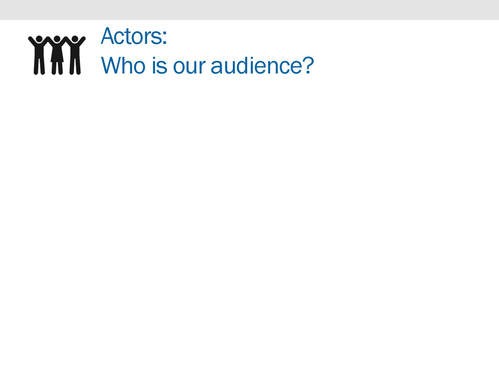 Actors: Who is our audience?