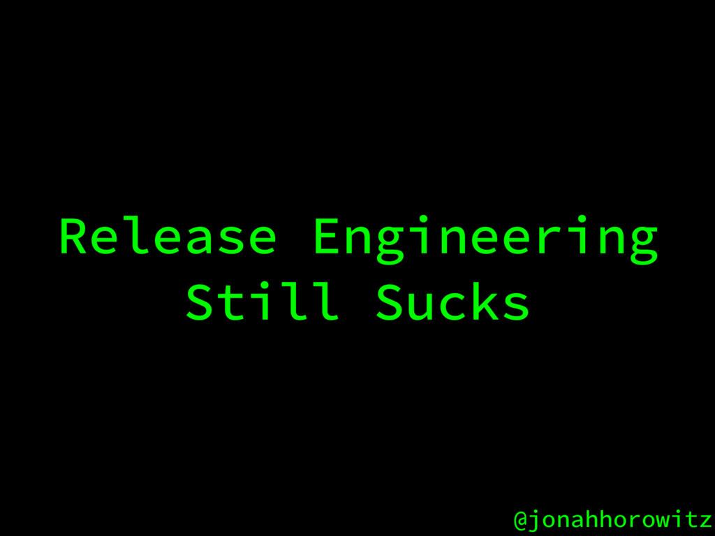 @jonahhorowitz Release Engineering Still Sucks