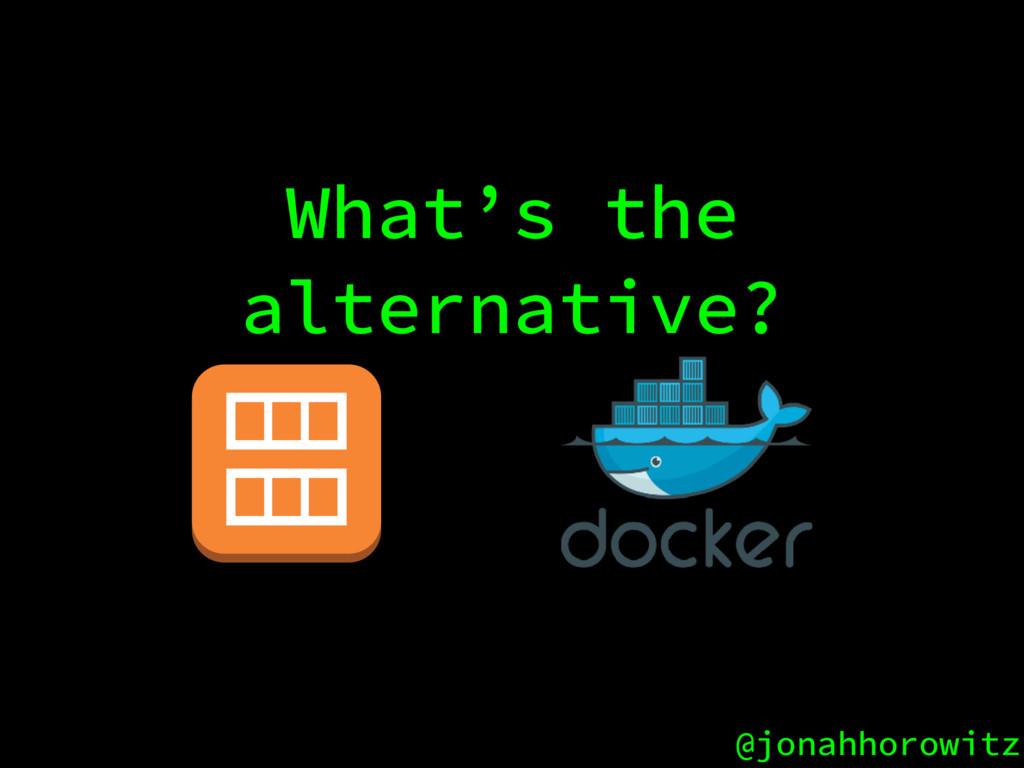 @jonahhorowitz What's the alternative?