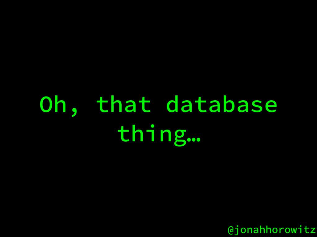 @jonahhorowitz Oh, that database thing…