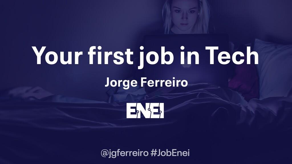 Your first job in Tech Jorge Ferreiro @jgferrei...