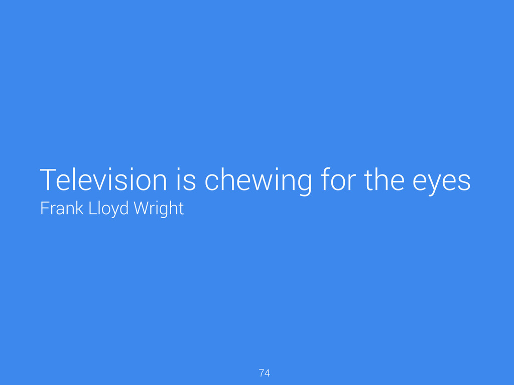Television is chewing for the eyes 74 Frank Llo...