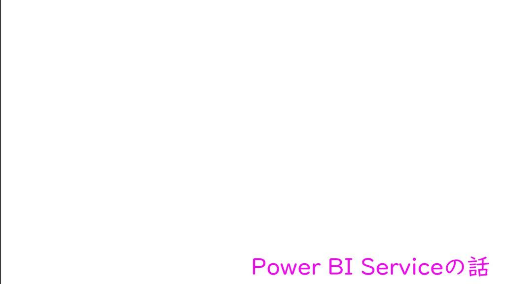 Power BI Serviceの話