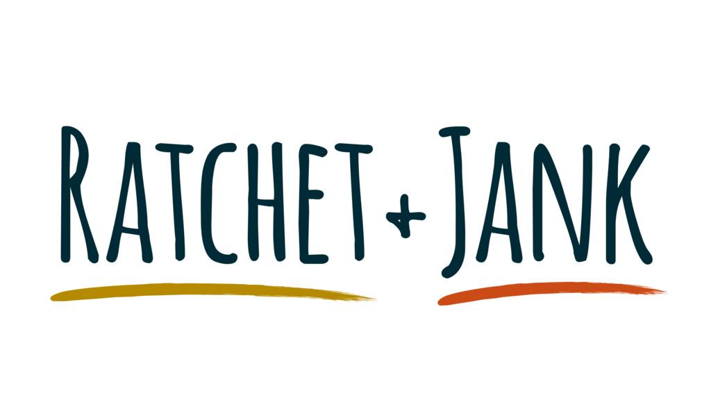 Ratchet+Jank