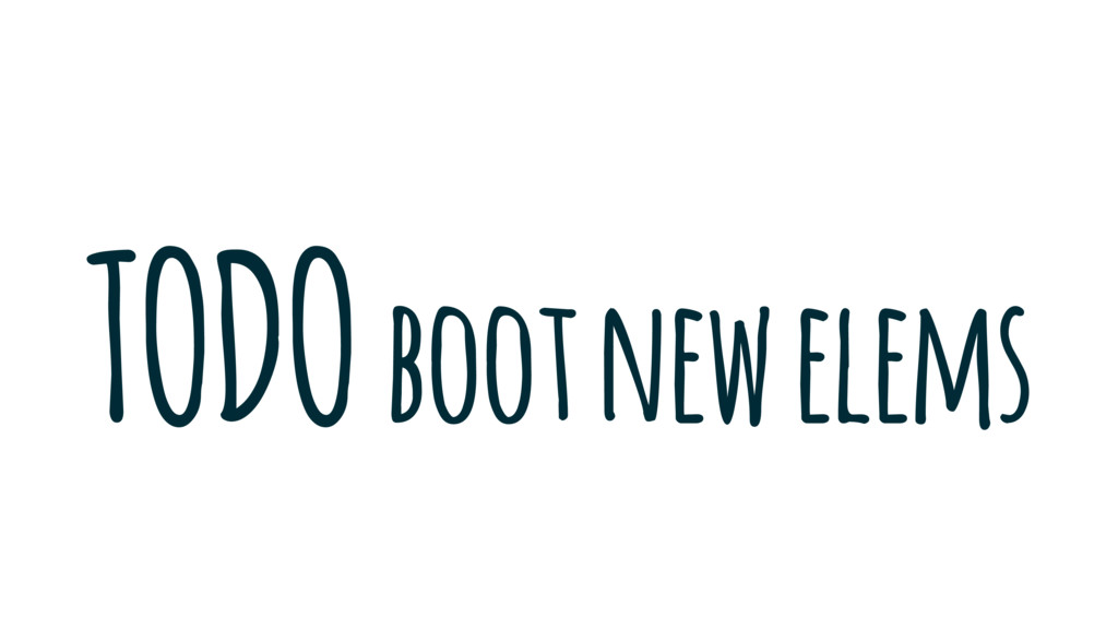 TODO boot new elems