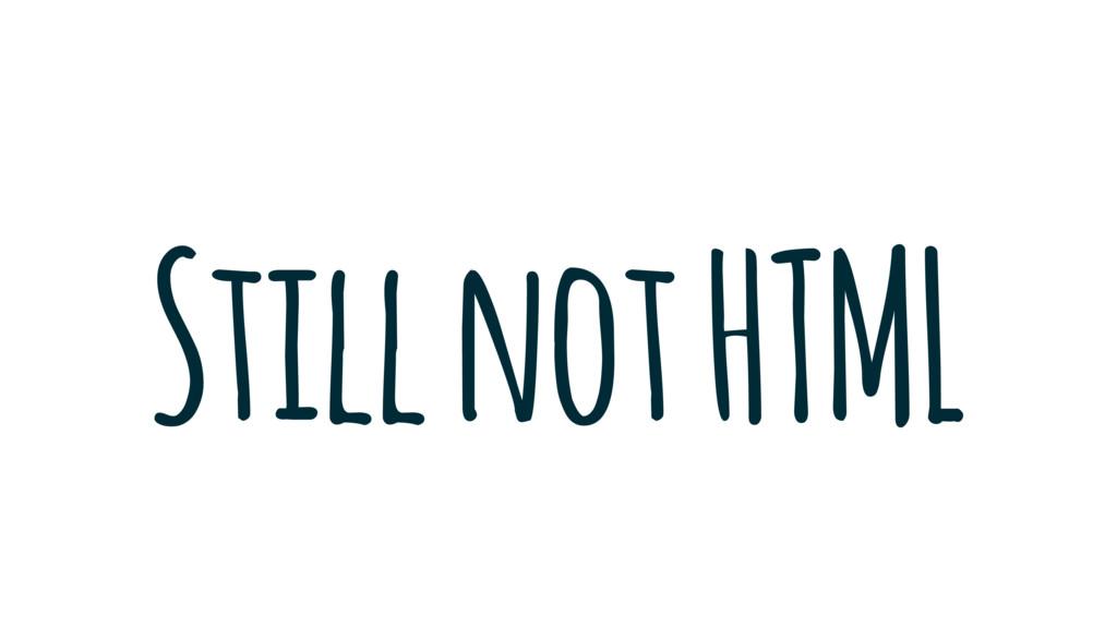 Still not HTML