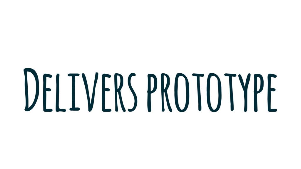 Delivers prototype