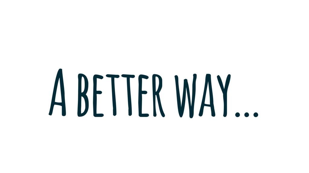 A better way…