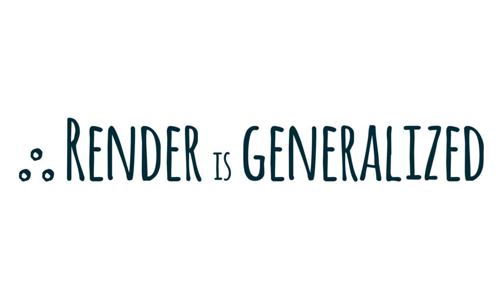 Render is generalized