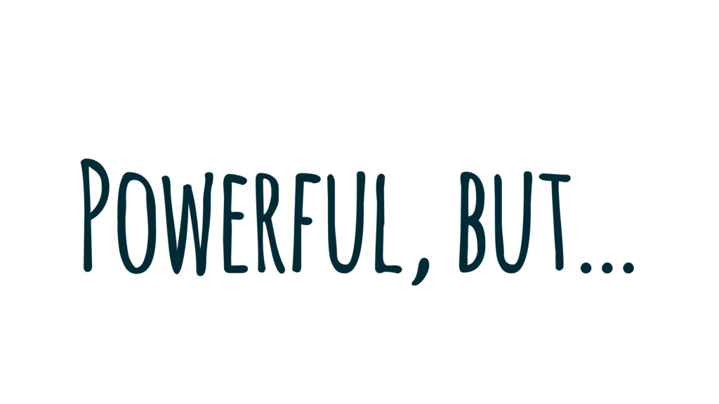 Powerful, but…