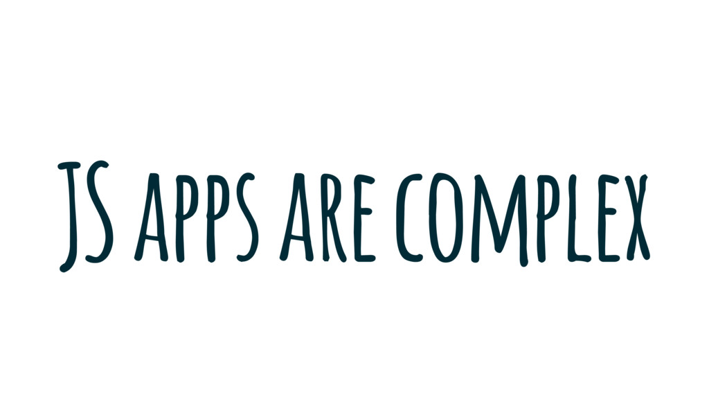 JS apps are complex