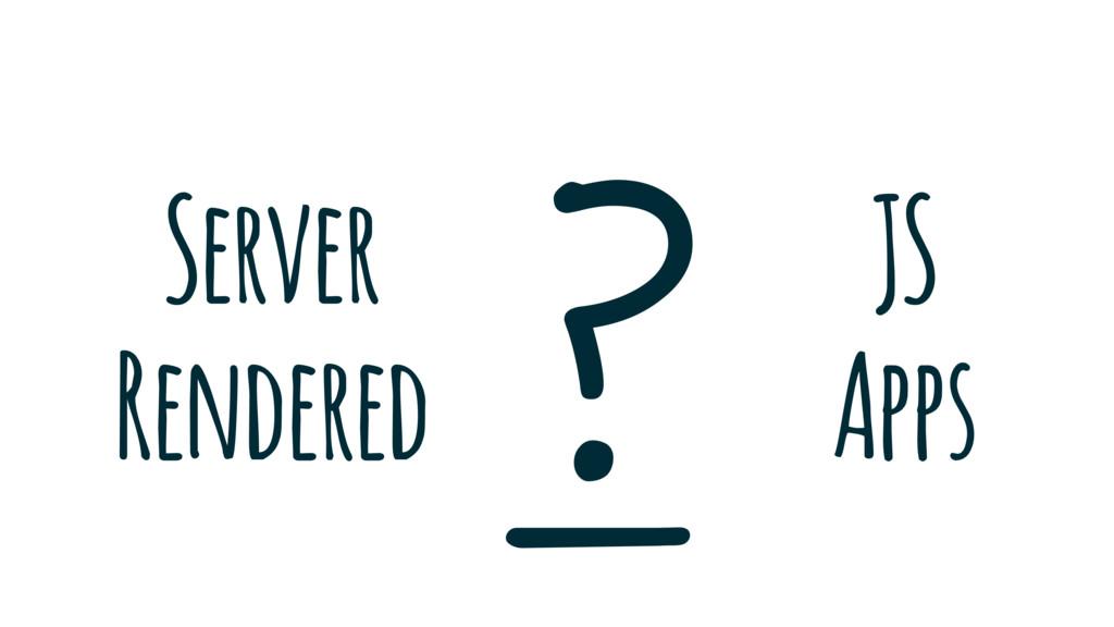 _ Server Rendered JS Apps !