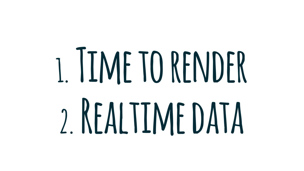 1. Time to render 2. Realtime data