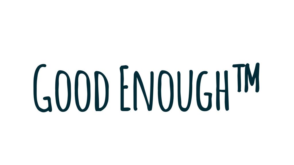 Good Enough™