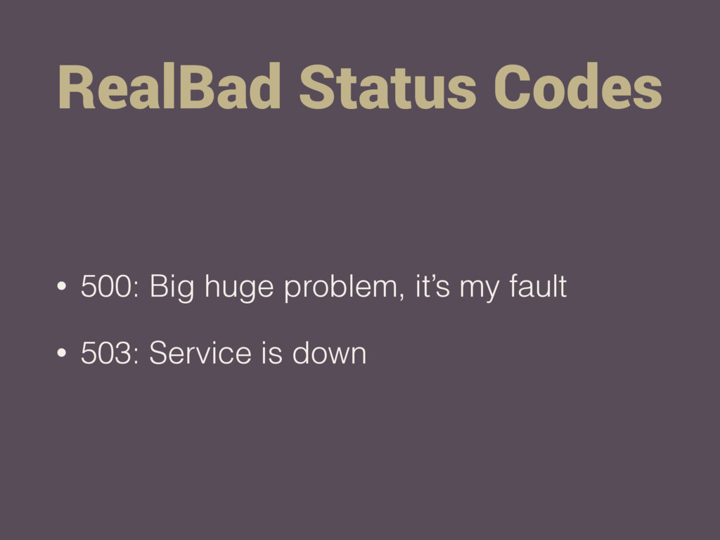 RealBad Status Codes • 500: Big huge problem, i...